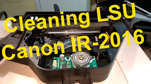 printer lense cleaning lsu on canon ir 2016 fixing printing