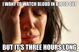 Blood In Blood Out Memes - i want to watch blood in blood out but it s three hours long