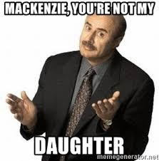 Mackenzie Meme - mackenzie you re not my daughter dr phil meme generator