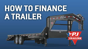 finance a how to finance a trailer in 4 easy steps