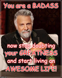 You Re A Badass Meme - the most interesting man in the world meme imgflip