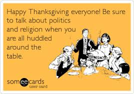 happy thanksgiving everyone be sure to talk about politics and