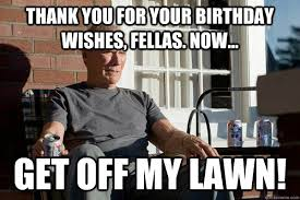 Thank You Birthday Meme - thank you for your birthday wishes fellas now get off my lawn
