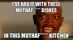 Dishes Meme - i ve had it with these muthaf dishes in this muthaf