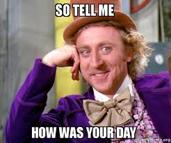 Tell Me Meme - so tell me how was your day willy wonka sarcasm meme make a meme