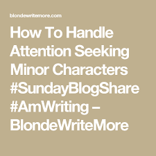 Seeking Characters How To Handle Attention Seeking Minor Characters Sundayblogshare
