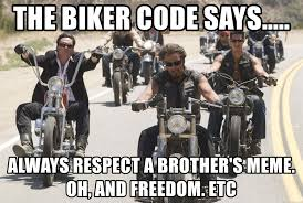 Biker Meme - the biker code says always respect a brother s meme oh and