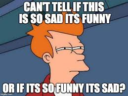 Funny Sad Meme - futurama fry meme imgflip