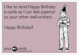 happy birthday e cards i like to send happy birthday e cards so i can feel superior to