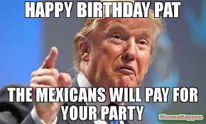 happy birthday pat the mexicans will pay for your party meme