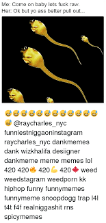 Lets Fuck Memes - me come on baby lets fuck raw her ok but yo ass better pull out