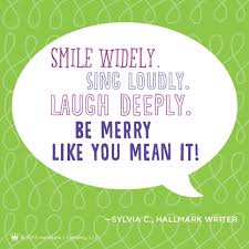 smile widely sing loudly laugh deeply be merry like you it