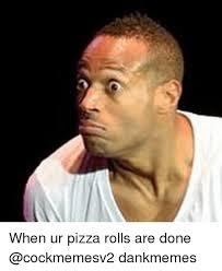Pizza Rolls Meme - when ur pizza rolls are done dankmemes pizza meme on me me