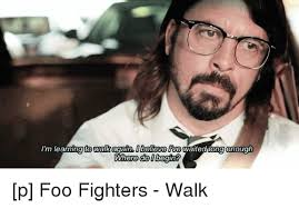 Foo Fighters Meme - i m learning to walk again obeleve live waited long enough do