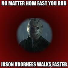 Jason Voorhees Meme - no matter how fast you run jason voorhees walks faster jason