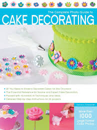 the complete photo guide to cake decorating autumn carpenter
