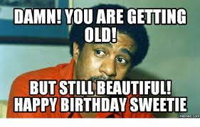 You Re Getting Old Meme - damn you are getting old but still beautiful happy birthday