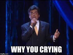 Why Are You Crying Meme - image tagged in george lopez imgflip