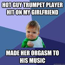 Trumpet Player Memes - hot guy trumpet player hit on my girlfriend made her orgasm to his