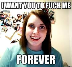 I Want To Fuck Meme - i want you to fuck me forever overly attached girlfriend quickmeme