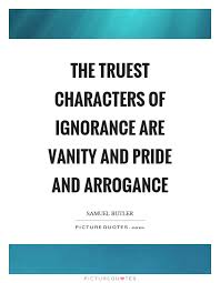 Pride And Vanity The Truest Characters Of Ignorance Are Vanity And Pride And