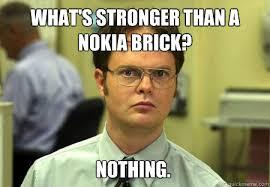 Nokia Brick Meme - what s stronger than a nokia brick nothing dwight quickmeme