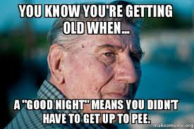 You Re Getting Old Meme - you know you re getting old when a good night means you didn t
