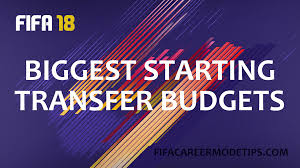 biggest transfer budgets in fifa 18 fifa career mode tips