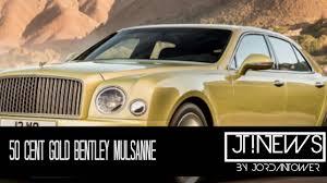 gold bentley 50 cent bling bling gold bentley mulsanne jordan tower network