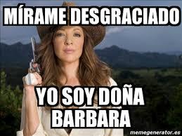 Barbara Meme - meme personalizado mírame desgraciado yo soy doña barbara 684567