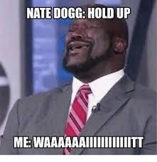 Hold Up Meme - nate dogg hold up me waaaaaaiiiiiiiiiiiitt meme on me me
