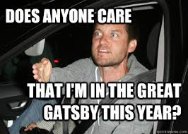 Gatsby Meme - does anyone care that i m in the great gatsby this year wtf
