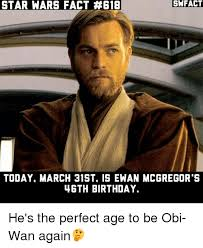 Star Wars Birthday Memes - star wars fact 618 swfact today march 31st is ewan mcgregor s 46th