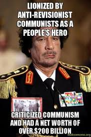 Gaddafi Meme - lionized by anti revisionist communists as a people s hero