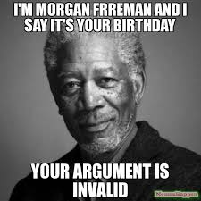 Your Argument Is Invalid Meme - i m morgan frreman and i say it s your birthday your argument is