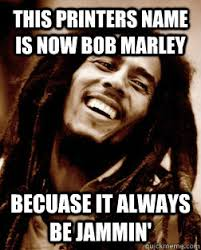 Printer Meme - this printers name is now bob marley becuase it always be jammin