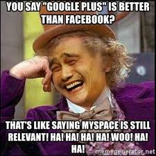 Google Plus Meme - you say google plus is better than facebook that s like saying