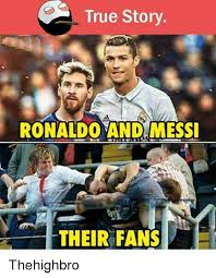 Messi Meme - true story ronaldo and messi their fans thehighbro meme on sizzle