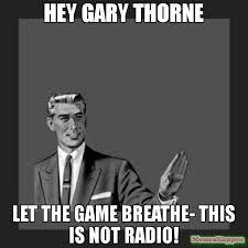 Radio Meme - hey gary thorne let the game breathe this is not radio meme kill