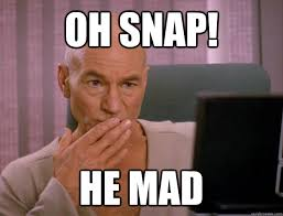He Mad Meme - oh snap he mad scala jean luc picard quickmeme