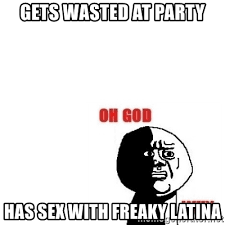 Freaky Sex Memes - gets wasted at party has sex with freaky latina oh god why