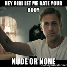 Nude Girl Meme - hey girl let me rate your body nude or none ryan gosling hey