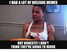 Welfare Meme - i had a lot of welfare memes but honestly i don t think they re