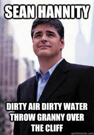 Sean Hannity Meme - sean hannity dirty air dirty water throw granny over the cliff