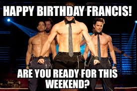 Birthday Weekend Meme - meme creator happy birthday francis are you ready for this