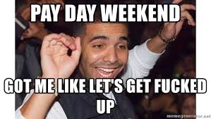 Lets Get Fucked Up Meme - pay day weekend got me like let s get fucked up turn up time