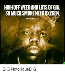 Notorious Big Meme - highoffweedandlots of gin somuchsmokeneedoxygen notorious big big