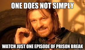 Prison Break Memes - one does not simply watch just one episode of prison break
