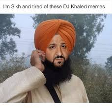 Dj Khaled Memes - i m sikh and tired of these dj khaled memes dj khaled meme on me me