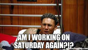 Working On Saturday Meme - am i working on saturday again meme pauly d plays dumb 27828